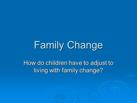 Family Change How do children have to adjust to living with family change?