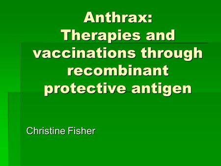 Anthrax: Therapies and vaccinations through recombinant protective antigen Christine Fisher.
