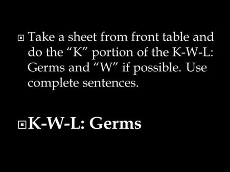 " Take a sheet from front table and do the ""K"" portion of the K-W-L: Germs and ""W"" if possible. Use complete sentences.  K-W-L: Germs."
