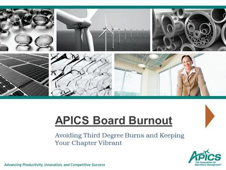 APICS Board Burnout Avoiding Third Degree Burns and Keeping Your Chapter Vibrant.