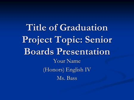Title of Graduation Project Topic: Senior Boards Presentation