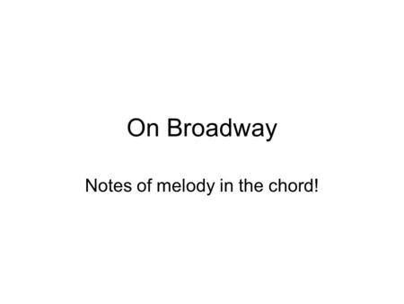 On Broadway Notes of melody in the chord!. Begin with just the chords First learn them in 1 st position then we will move them up. Not difficult but make.