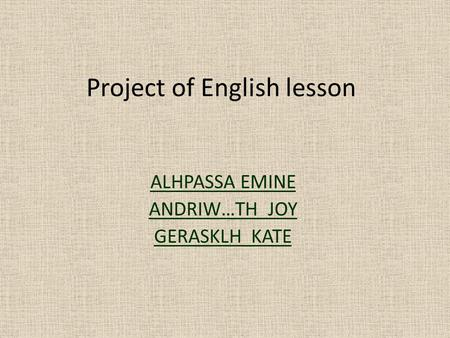 Project of English lesson ALHPASSA EMINE ANDRIW…TH JOY GERASKLH KATE.