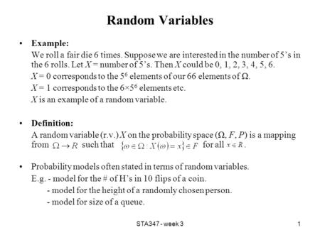 STA347 - week 31 Random Variables Example: We roll a fair die 6 times. Suppose we are interested in the number of 5's in the 6 rolls. Let X = number of.