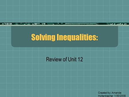 Solving Inequalities: Review of Unit 12 Created by: Amanda Hollenbacher 1/30/2005.