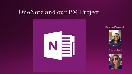 OneNote and our PM Project Marquita Fitzpatrick Corstina Smith.