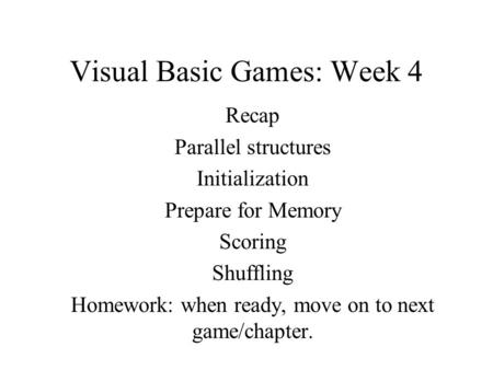 Visual Basic Games: Week 4 Recap Parallel structures Initialization Prepare for Memory Scoring Shuffling Homework: when ready, move on to next game/chapter.