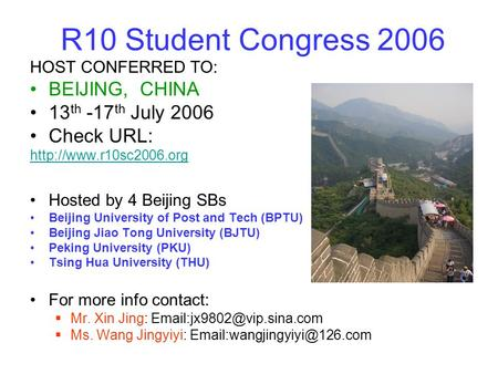 R10 Student Congress 2006 HOST CONFERRED TO: BEIJING, CHINA 13 th -17 th July 2006 Check URL:  Hosted by 4 Beijing SBs Beijing.