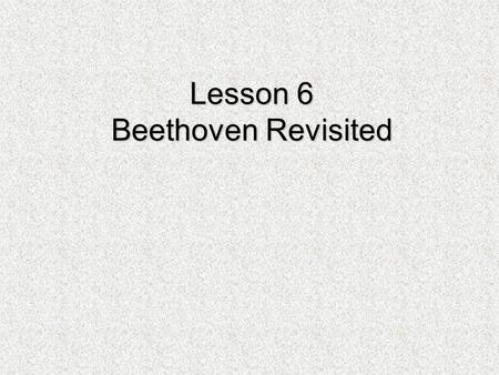 Lesson 6 Beethoven Revisited. Beethoven Revisited In Beethoven Copy Cat you composed a piece using the rhythm and form (aa'ba') of Beethoven. In this.