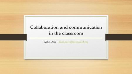 Collaboration and communication in the classroom Katie Dorr –