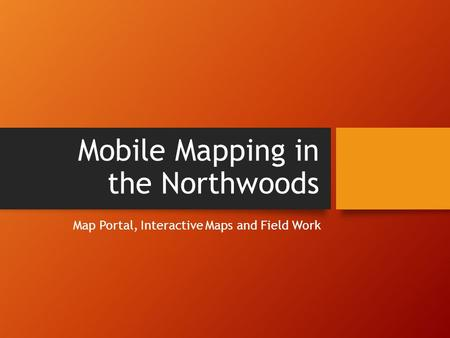 Mobile Mapping in the Northwoods Map Portal, Interactive Maps and Field Work.