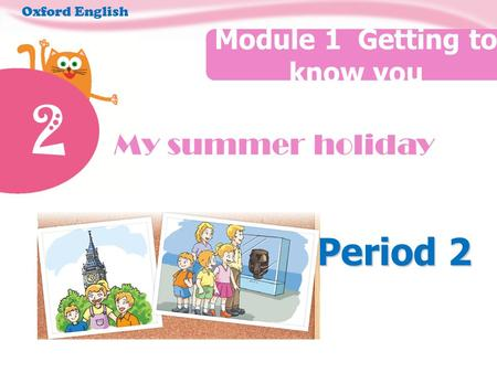 2 My summer holiday Module 1 Getting to know you Oxford English Period 2.