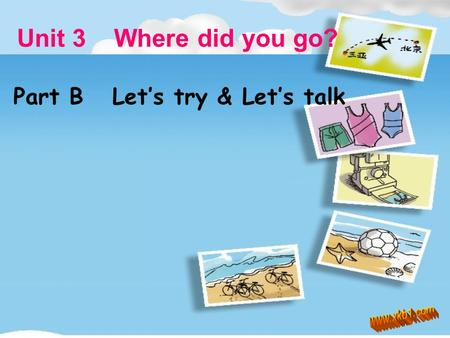 Unit 3 Where did you go? Part B Let's try & Let's talk.
