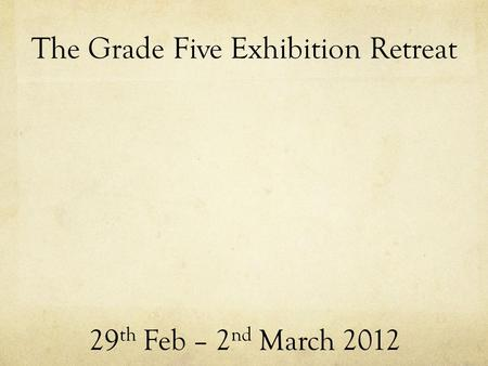 The Grade Five Exhibition Retreat 29 th Feb – 2 nd March 2012.