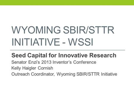 WYOMING SBIR/STTR INITIATIVE - WSSI Seed Capital for Innovative Research Senator Enzi's 2013 Inventor's Conference Kelly Haigler Cornish Outreach Coordinator,