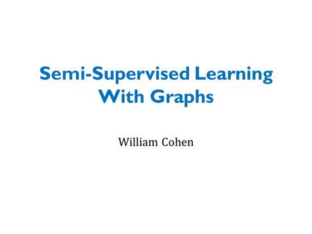 Semi-Supervised Learning With Graphs William Cohen.