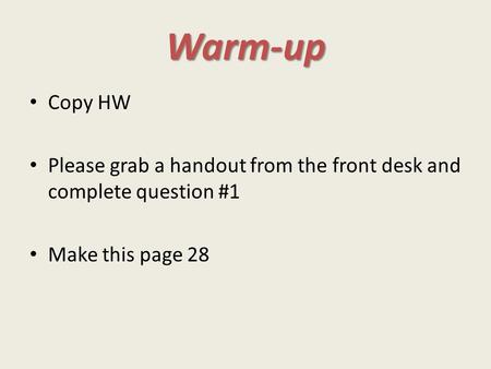 Warm-up Copy HW Please grab a handout from the front desk and complete question #1 Make this page 28.