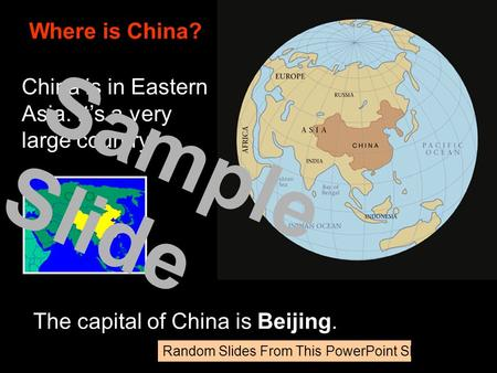 China is in Eastern Asia. It's a very large country. Where is China? The capital of China is Beijing. Sample Slide Random Slides From This PowerPoint Show.