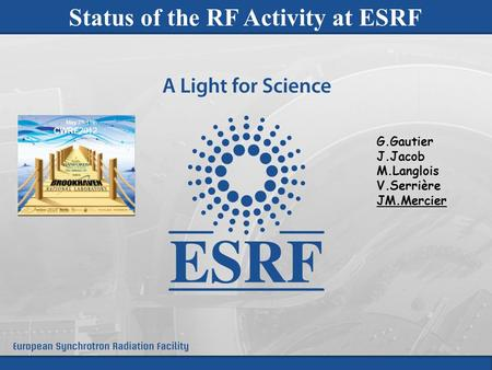 CWRF 2012 – High Power RF - May 7 th -11 th Brookhaven National Laboratory - USA 1 Status of the RF Activity at ESRF G.Gautier J.Jacob M.Langlois V.Serrière.