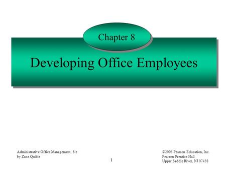 1 Administrative Office Management, 8/e by Zane Quible ©2005 Pearson Education, Inc. Pearson Prentice Hall Upper Saddle River, NJ 07458 Developing Office.