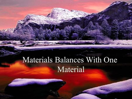 Materials Balances With One Material. Materials Balances with One Material A materials balance is based on the principle of conservation of mass, that.
