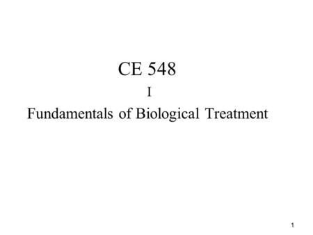 1 CE 548 I Fundamentals of Biological Treatment. 2 Overview of Biological Treatment   Objectives of Biological Treatment:   For domestic wastewater,