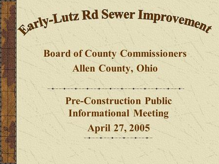 Board of County Commissioners Allen County, Ohio Pre-Construction Public Informational Meeting April 27, 2005.