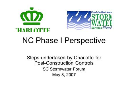 NC Phase I Perspective Steps undertaken by Charlotte for Post-Construction Controls SC Stormwater Forum May 8, 2007.
