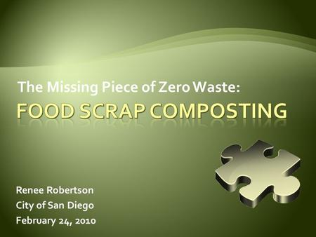The Missing Piece of Zero Waste: Renee Robertson City of San Diego February 24, 2010.