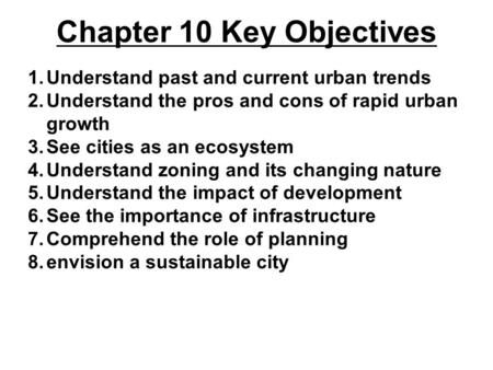 Chapter 10 Key Objectives 1.Understand past and current urban trends 2.Understand the pros and cons of rapid urban growth 3.See cities as an ecosystem.