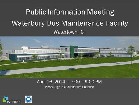 Public Information Meeting Waterbury Bus Maintenance Facility Watertown, CT April 16, 2014 - 7:00 – 9:00 PM Please Sign In at Auditorium Entrance.