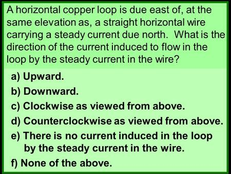 A horizontal copper loop is due east of, at the same elevation as, a straight horizontal wire carrying a steady current due north. What is the direction.