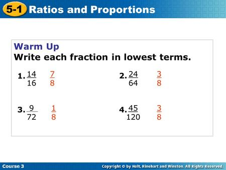 Course 3 5-1 Ratios and Proportions Warm Up Write each fraction in lowest terms. 14 16 1. 9 72 3. 24 64 2. 45 120 4. 7878 3838 1818 3838.
