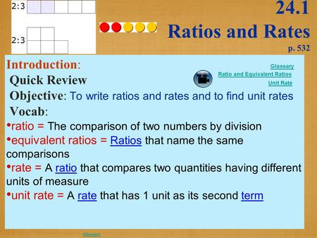 24.1 Ratios and Rates p. 532 Introduction: Quick Review Objective: To write ratios and rates and to find unit rates Vocab: ratio = The comparison of two.