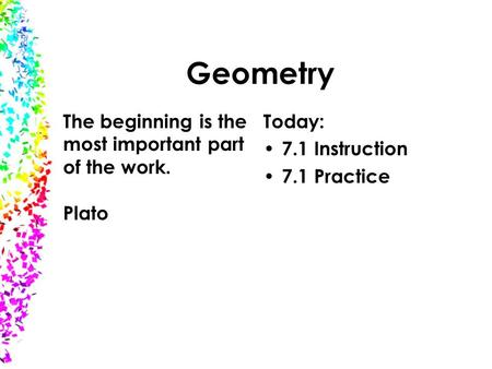 Geometry Today: 7.1 Instruction 7.1 Practice The beginning is the most important part of the work. Plato.