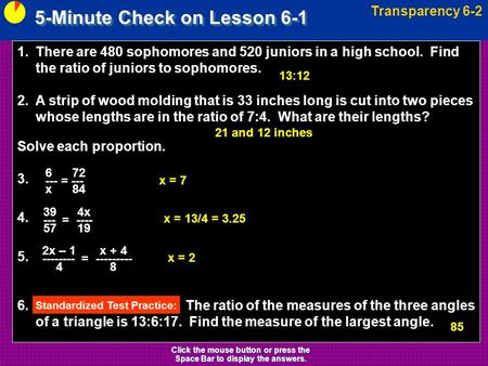 5-Minute Check on Lesson 6-1 Transparency 6-2 Click the mouse button or press the Space Bar to display the answers. 1.There are 480 sophomores and 520.