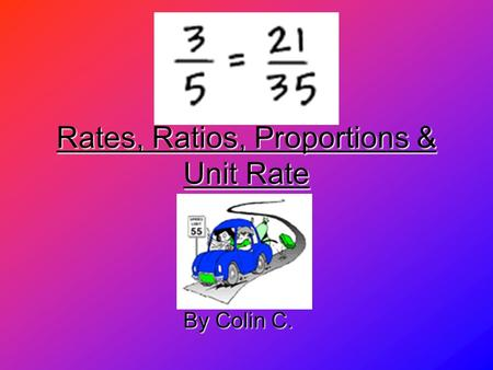 Rates, Ratios, Proportions & Unit Rate By Colin C.