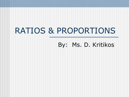 RATIOS & PROPORTIONS By: Ms. D. Kritikos. A ratio is a comparison of the numbers of two sets. Ratio of 's to 's. 3 to 5 Ratio of 's to 's. 5 to 3.