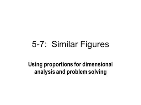 5-7: Similar Figures Using proportions for dimensional analysis and problem solving.