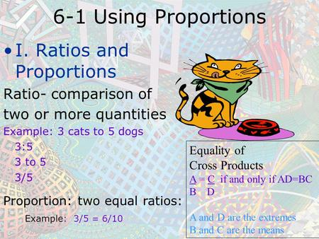 6-1 Using Proportions I. Ratios and Proportions Ratio- comparison of two or more quantities Example: 3 cats to 5 dogs 3:5 3 to 5 3/5 Proportion: two equal.