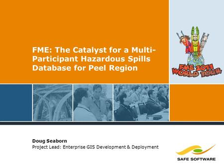 FME: The Catalyst for a Multi- Participant Hazardous Spills Database for Peel Region Doug Seaborn Project Lead: Enterprise GIS Development & Deployment.