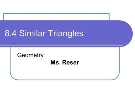 8.4 Similar Triangles Geometry Ms. Reser. Objectives/Assignment Identify similar triangles. Use similar triangles in real-life problems such as using.