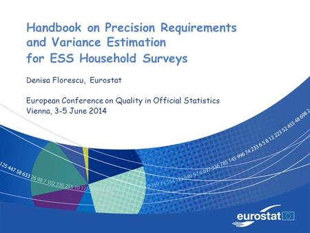 Handbook on Precision Requirements and Variance Estimation for ESS Household Surveys Denisa Florescu, Eurostat European Conference on Quality in Official.