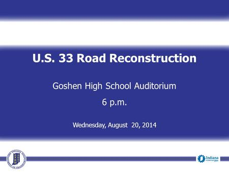 U.S. 33 Road Reconstruction Goshen High School Auditorium 6 p.m. Wednesday, August 20, 2014.