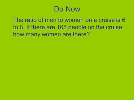 Do Now The ratio of men to women on a cruise is 6 to 8. If there are 168 people on the cruise, how many women are there?