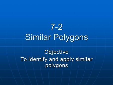 7-2 Similar Polygons Objective To identify and apply similar polygons.