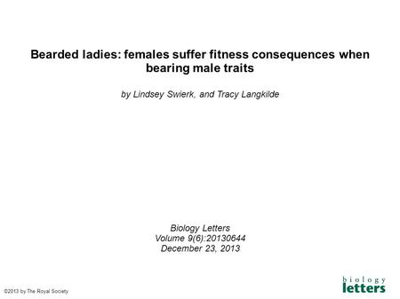 Bearded ladies: females suffer fitness consequences when bearing male traits by Lindsey Swierk, and Tracy Langkilde Biology Letters Volume 9(6):20130644.