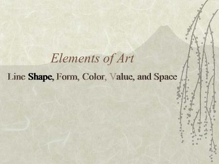 Elements of Art Line Shape, Form, Color, Value, and Space.