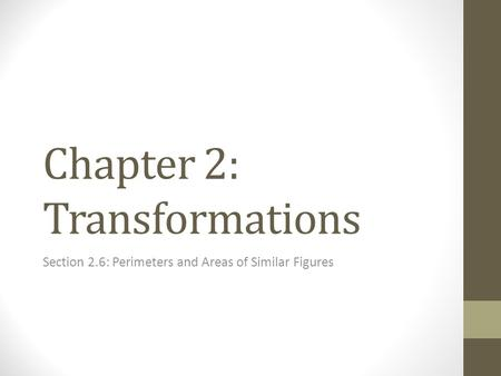 Chapter 2: Transformations Section 2.6: Perimeters and Areas of Similar Figures.