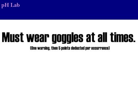 PH Lab Must wear goggles at all times. (One warning, then 5 points deducted per occurrence)